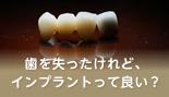 歯を失ったけれど、インプラントって良い?
